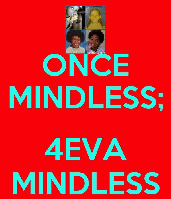 ONCE MINDLESS;  4EVA MINDLESS