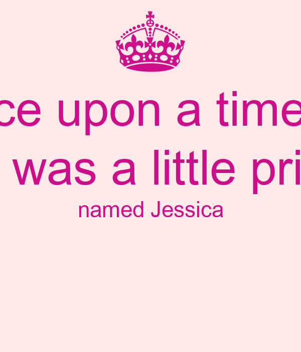 Once upon a time. . . There was a little princess named Jessica