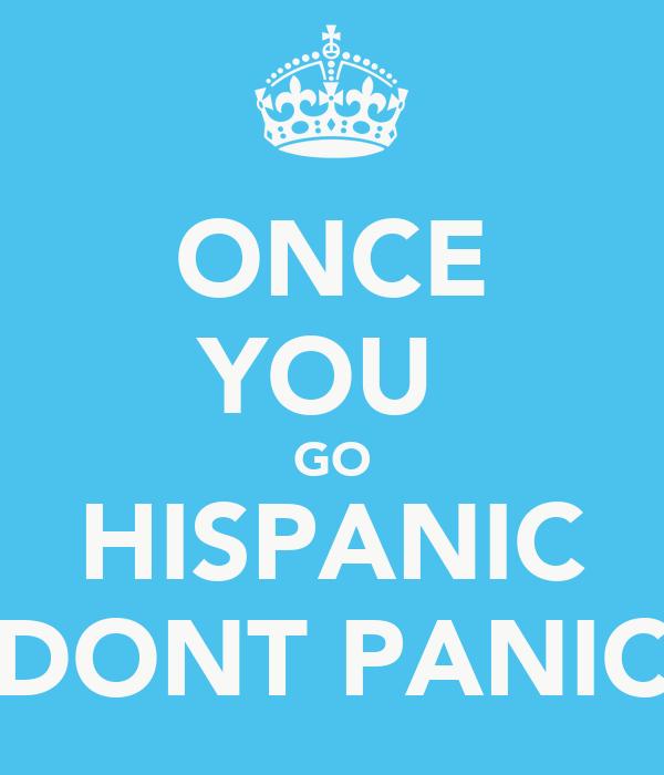 ONCE YOU  GO HISPANIC DONT PANIC