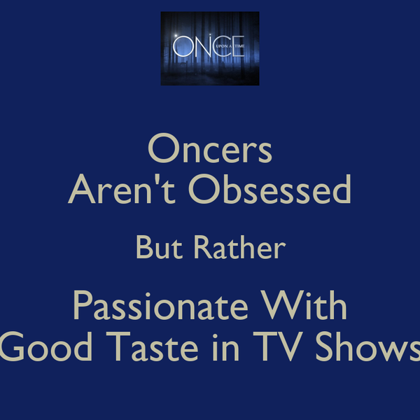 Oncers Aren't Obsessed But Rather Passionate With Good Taste in TV Shows
