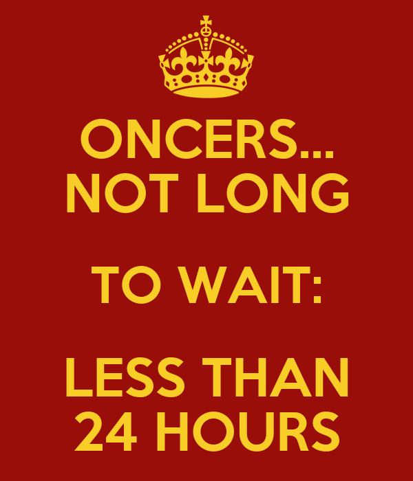 ONCERS... NOT LONG TO WAIT: LESS THAN 24 HOURS