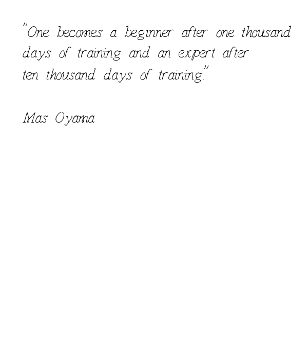 ''One becomes a beginner after one thousand days of training and an expert after ten thousand days of training.''   Mas Oyama