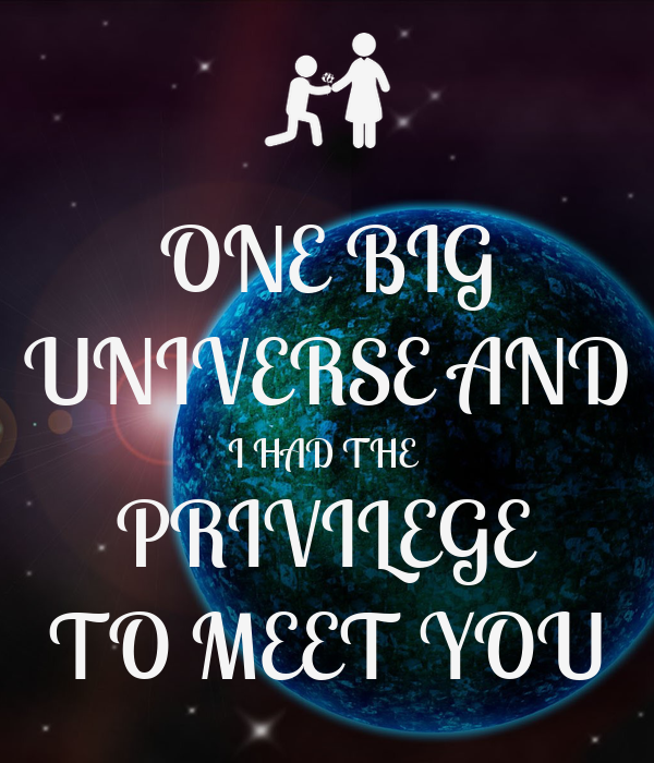 ONE BIG UNIVERSE AND I HAD THE  PRIVILEGE TO MEET YOU
