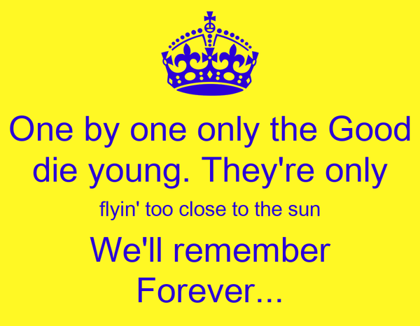 One by one only the Good die young. They're only flyin' too close to the sun We'll remember Forever...