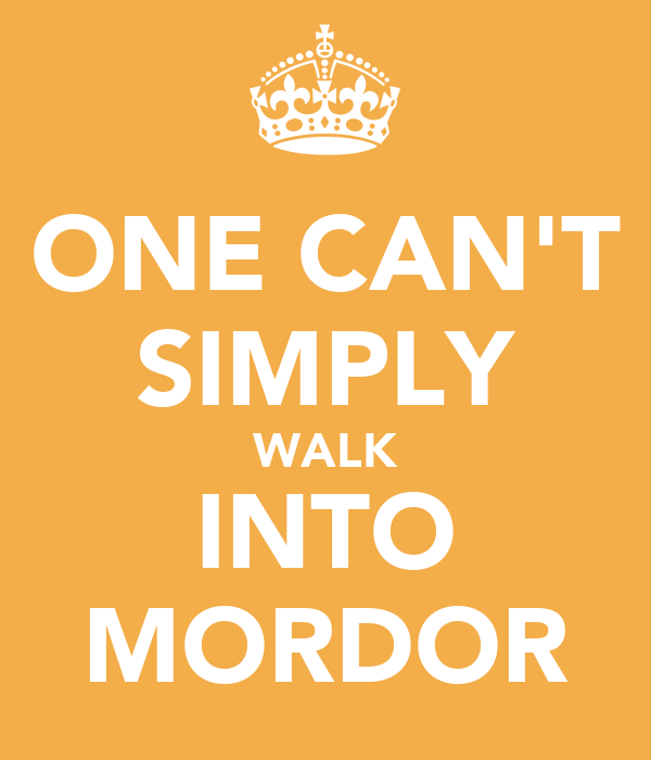 ONE CAN'T SIMPLY WALK INTO MORDOR