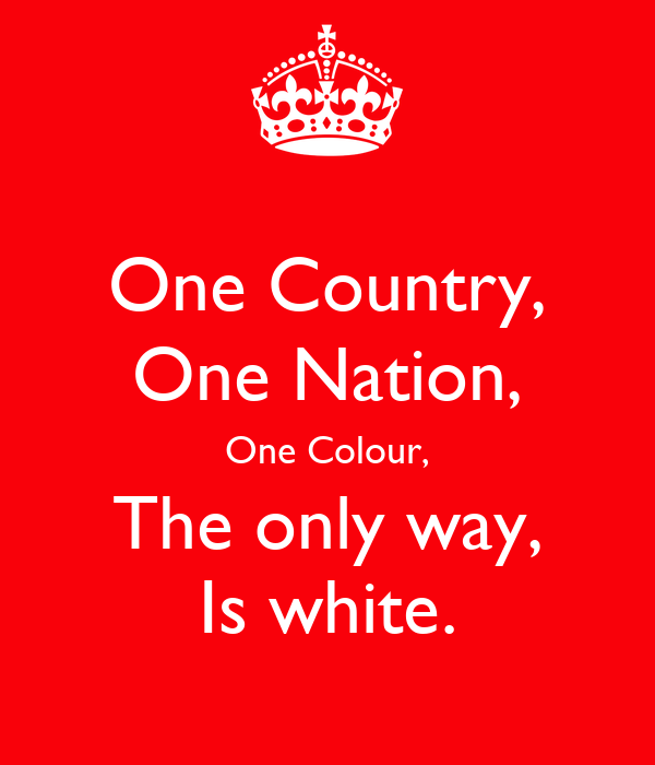 One Country, One Nation, One Colour, The only way, Is white.