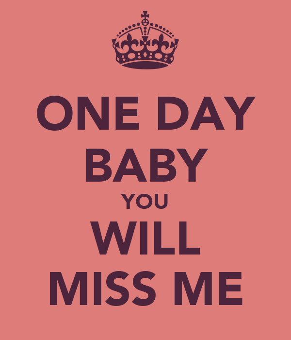 One Day Baby You Will Miss Me Poster 97 Keep Calm O Matic
