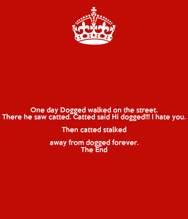 One day Dogged walked on the street. There he saw catted. Catted said Hi dogged!!! I hate you. Then catted stalked away from dogged forever. The End