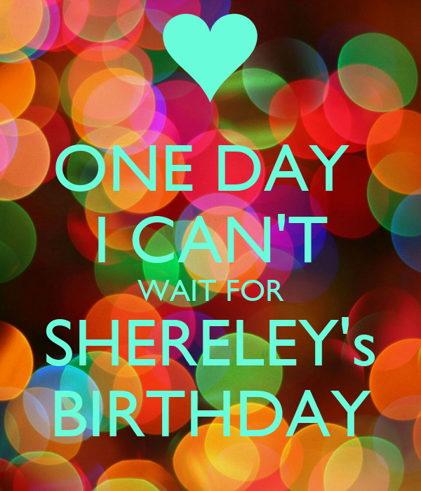 ONE DAY  I CAN'T WAIT FOR SHERELEY's BIRTHDAY