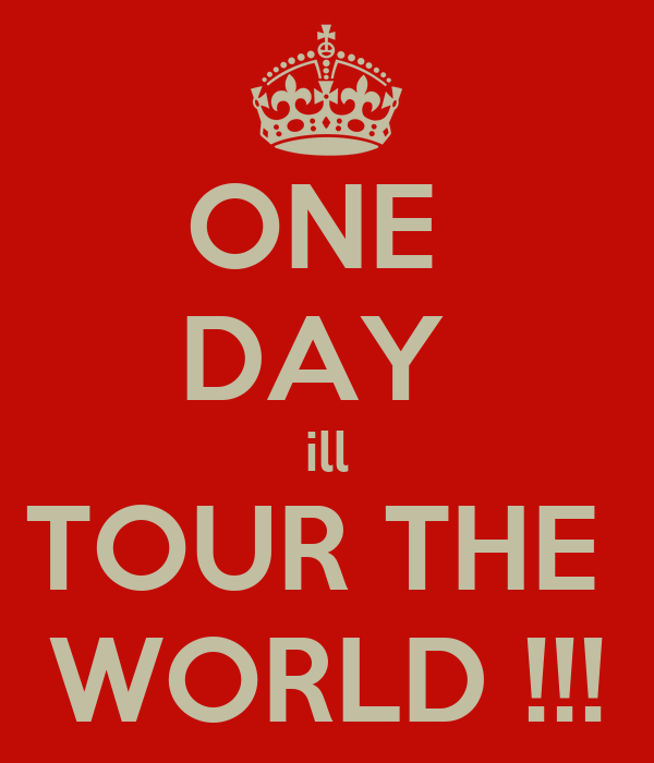 ONE  DAY  ill TOUR THE  WORLD !!!