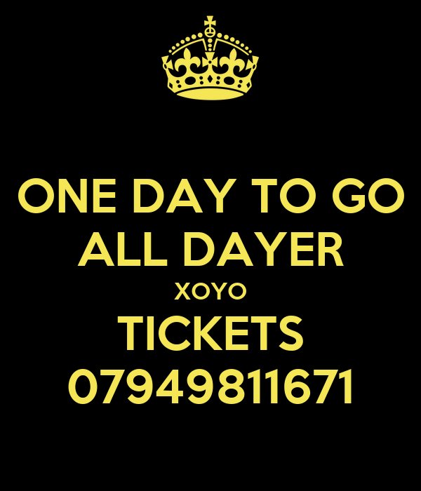 ONE DAY TO GO ALL DAYER XOYO TICKETS 07949811671