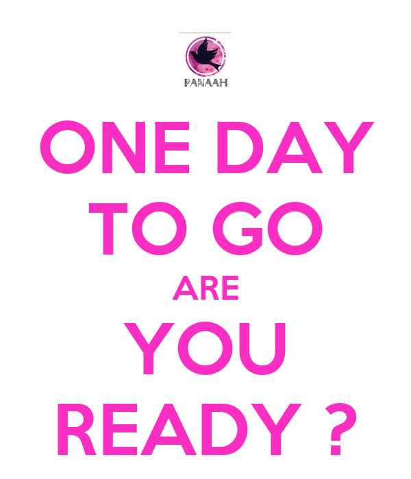 ONE DAY TO GO ARE YOU READY ?