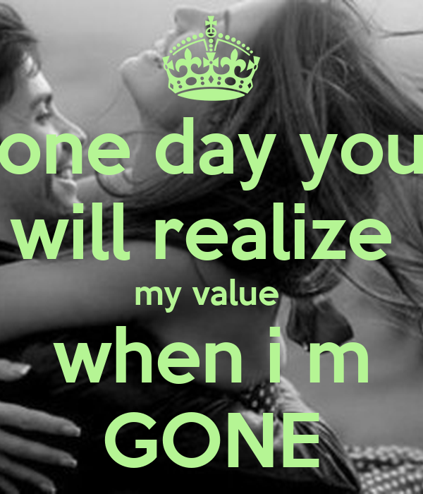 one day you will realize  my value  when i m GONE