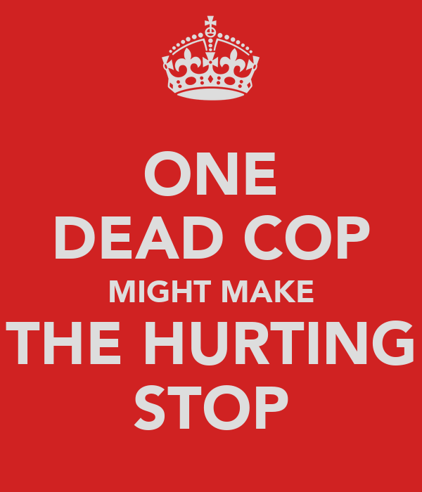 ONE DEAD COP MIGHT MAKE THE HURTING STOP