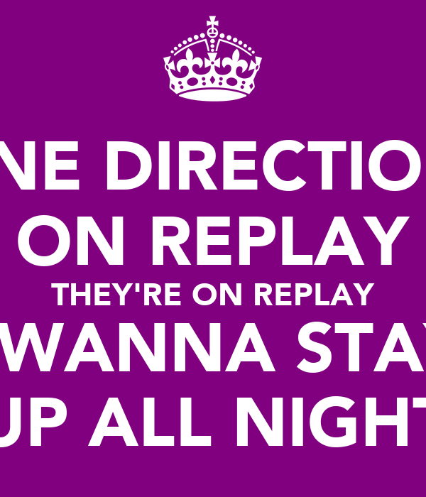 ONE DIRECTION  ON REPLAY THEY'RE ON REPLAY I WANNA STAY UP ALL NIGHT