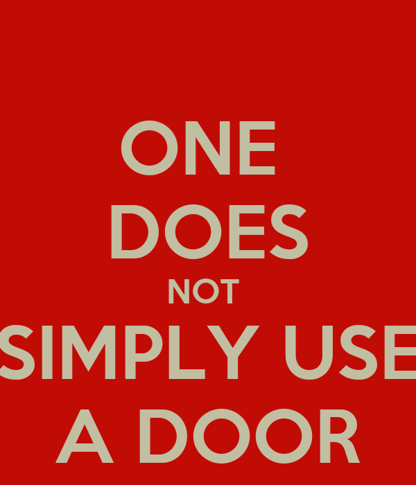 ONE  DOES NOT  SIMPLY USE A DOOR