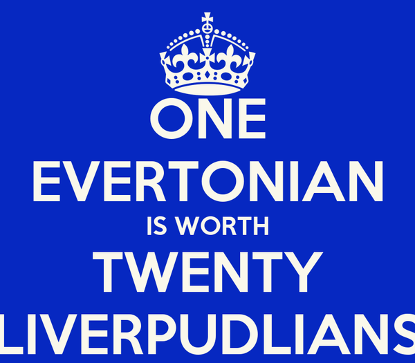ONE EVERTONIAN IS WORTH TWENTY LIVERPUDLIANS