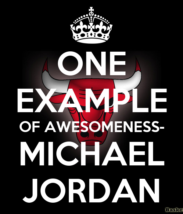 ONE EXAMPLE OF AWESOMENESS- MICHAEL JORDAN