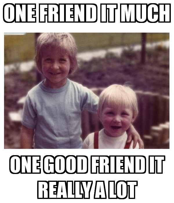 ONE FRIEND IT MUCH ONE GOOD FRIEND IT REALLY A LOT