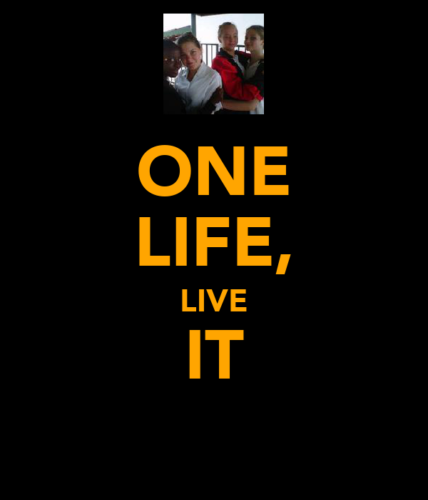 ONE LIFE, LIVE IT