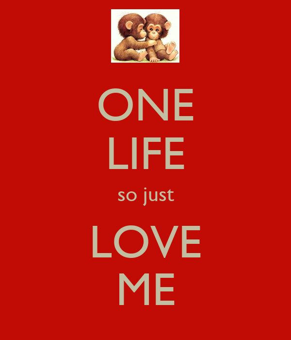 ONE LIFE so just LOVE ME