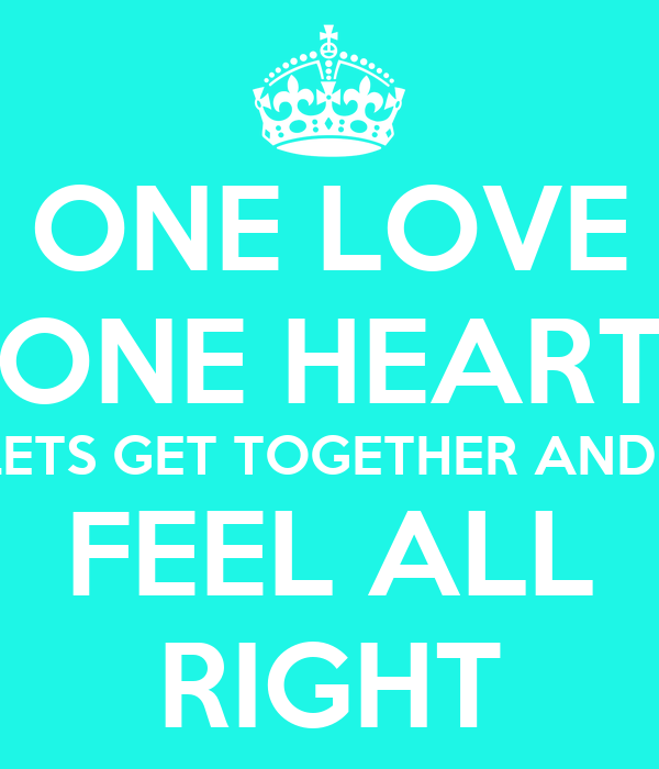 ONE LOVE ONE HEART LETS GET TOGETHER AND   FEEL ALL RIGHT