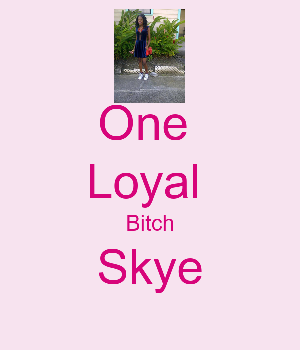 One  Loyal  Bitch Skye