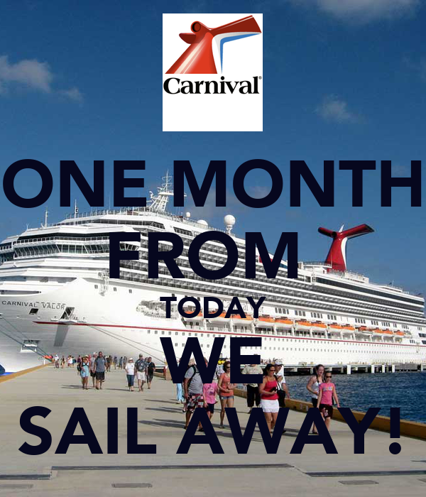 ONE MONTH FROM  TODAY WE SAIL AWAY!