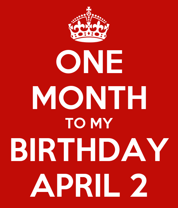 ONE MONTH TO MY BIRTHDAY APRIL 2