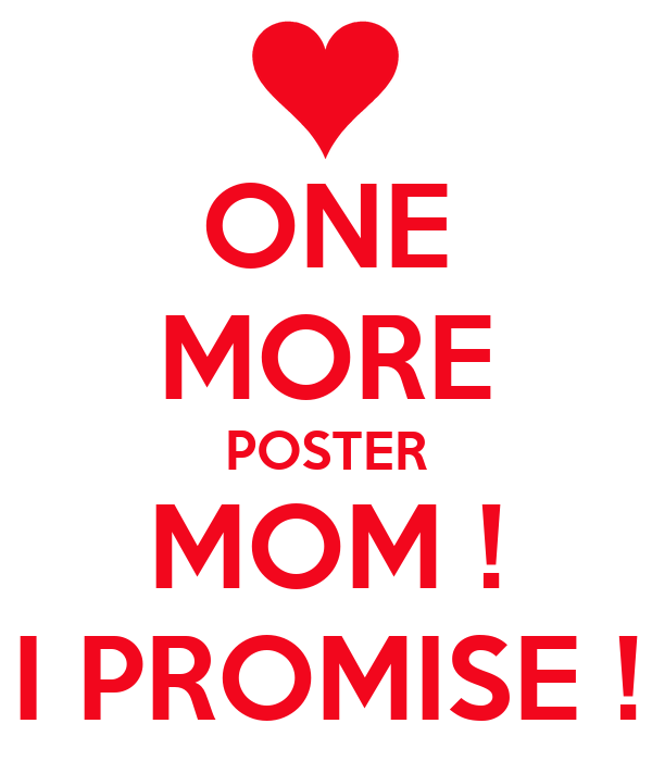ONE MORE POSTER MOM ! I PROMISE !