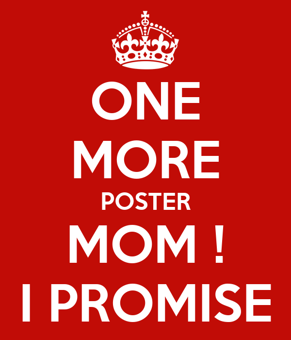 ONE MORE POSTER MOM ! I PROMISE