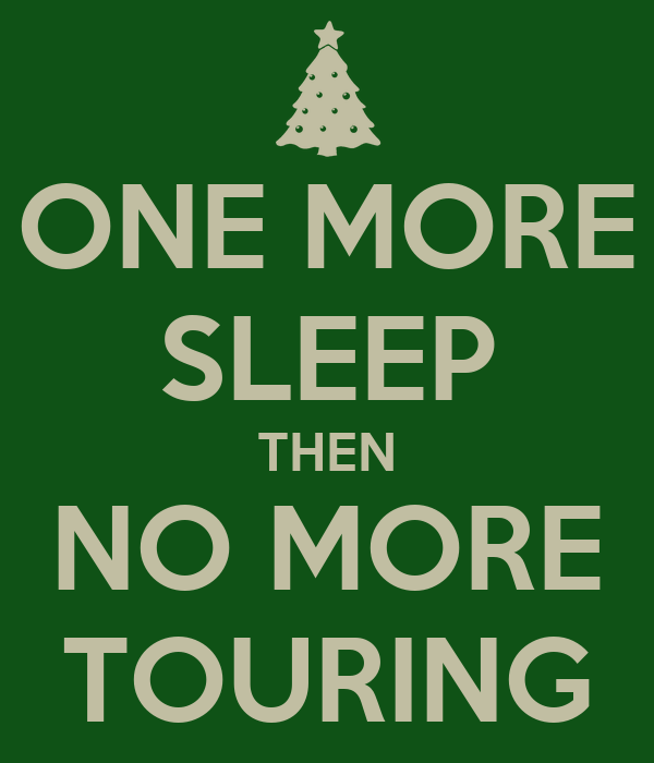 ONE MORE SLEEP THEN NO MORE TOURING
