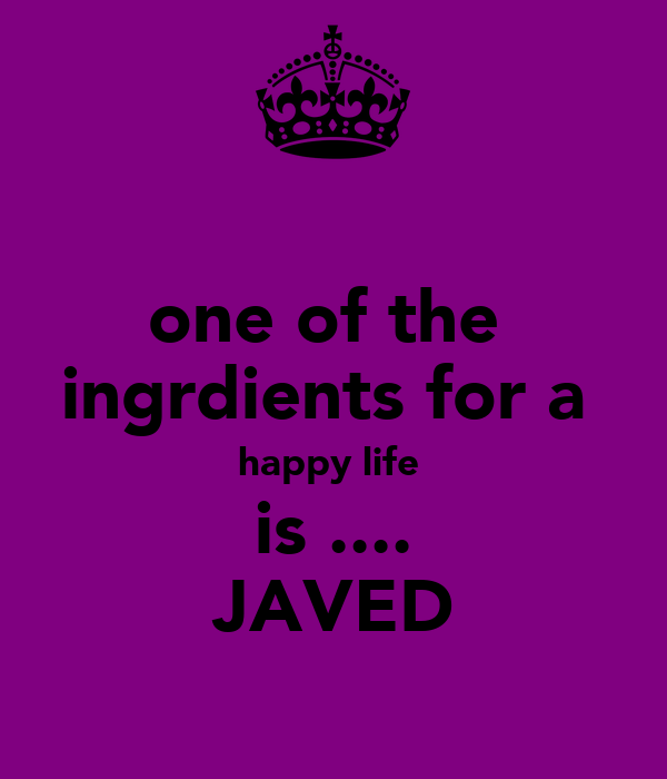 one of the  ingrdients for a  happy life  is .... JAVED