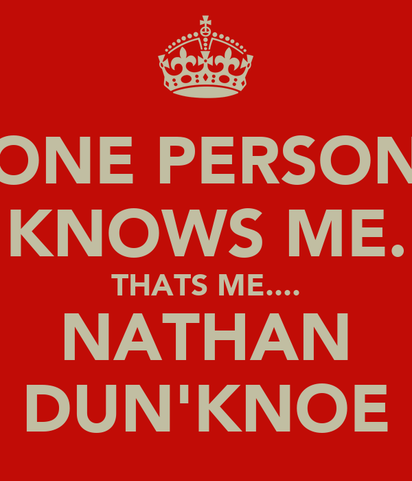 ONE PERSON KNOWS ME. THATS ME.... NATHAN DUN'KNOE
