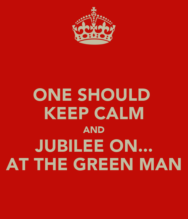 ONE SHOULD  KEEP CALM AND JUBILEE ON... AT THE GREEN MAN