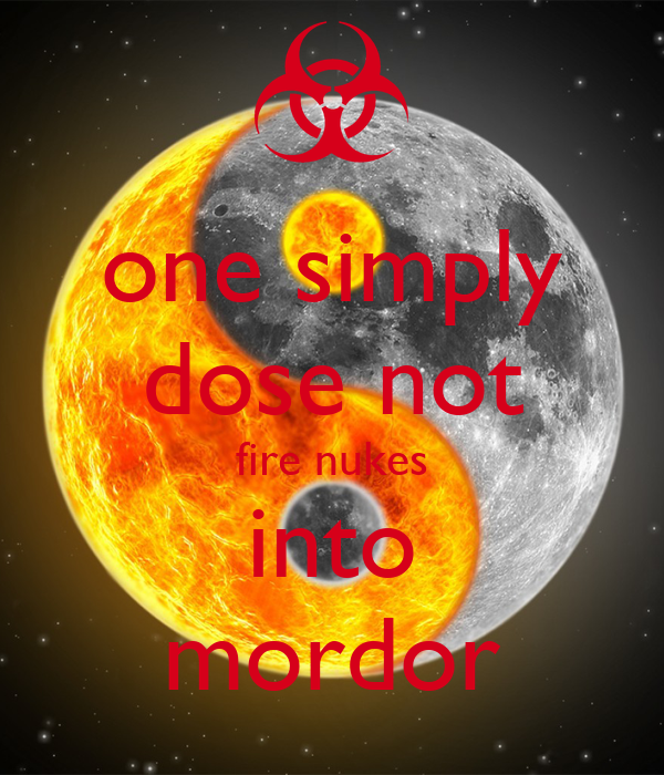 one simply dose not fire nukes into mordor