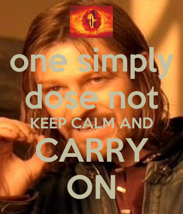 one simply dose not KEEP CALM AND CARRY ON