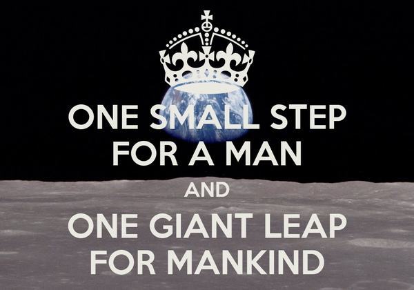 ONE SMALL STEP FOR A MAN AND ONE GIANT LEAP FOR MANKIND