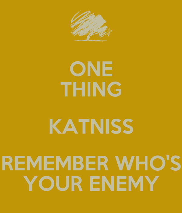 ONE THING KATNISS REMEMBER WHO'S YOUR ENEMY