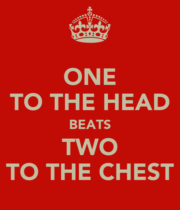 ONE TO THE HEAD BEATS TWO TO THE CHEST