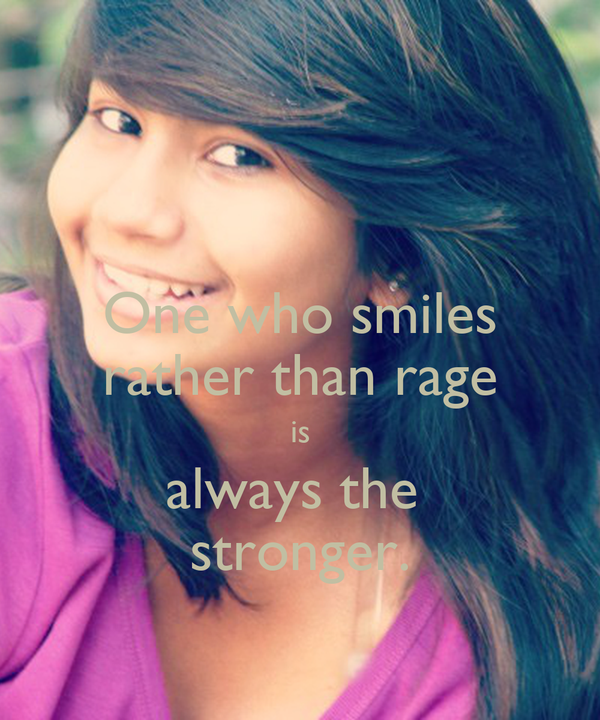 One who smiles rather than rage is always the  stronger.