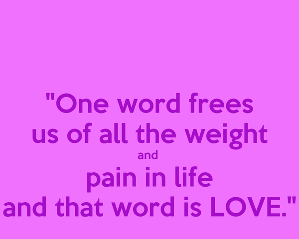 """""""One word frees us of all the weight and  pain in life and that word is LOVE."""""""