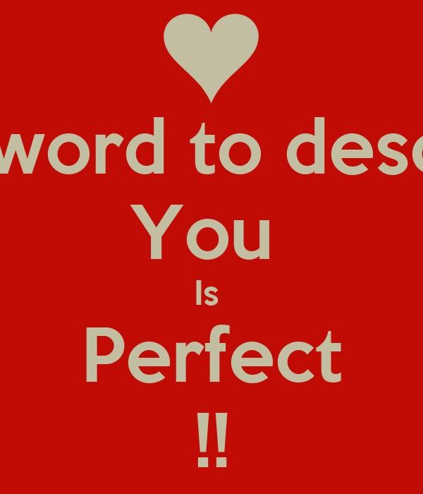 One word to describe  You  Is  Perfect !!