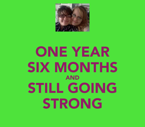 ONE YEAR SIX MONTHS AND STILL GOING STRONG