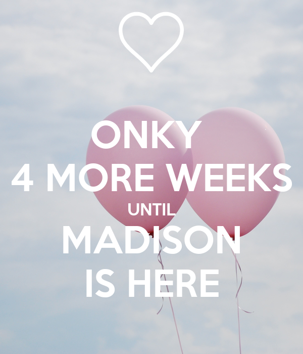 ONKY  4 MORE WEEKS UNTIL MADISON IS HERE