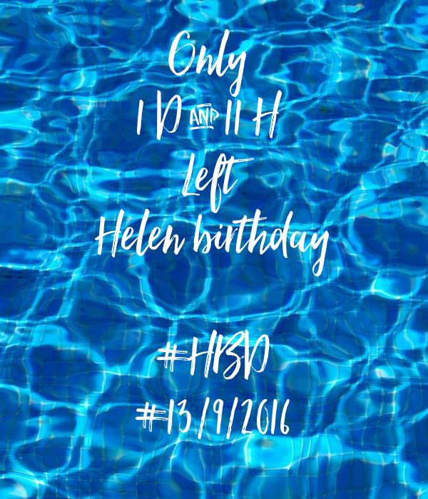 Only  1 D & 11 H  Left Helen birthday  #HBD #13/9/2016