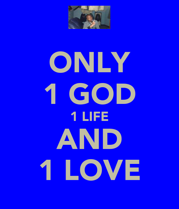 ONLY 1 GOD 1 LIFE AND 1 LOVE