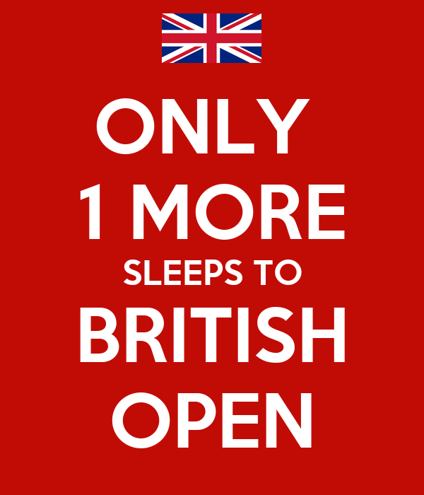 ONLY  1 MORE SLEEPS TO BRITISH OPEN