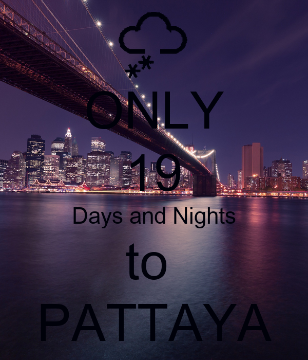 ONLY 19 Days and Nights to  PATTAYA