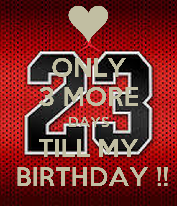 ONLY 3 MORE DAYS TILL MY  BIRTHDAY !!